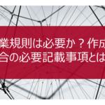 【経理コンサル監修】就業規則は必要か?作成する場合の必要記載事項とは?