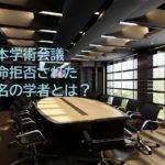 日本学術会議6人は誰?任命否認された学者まとめ。